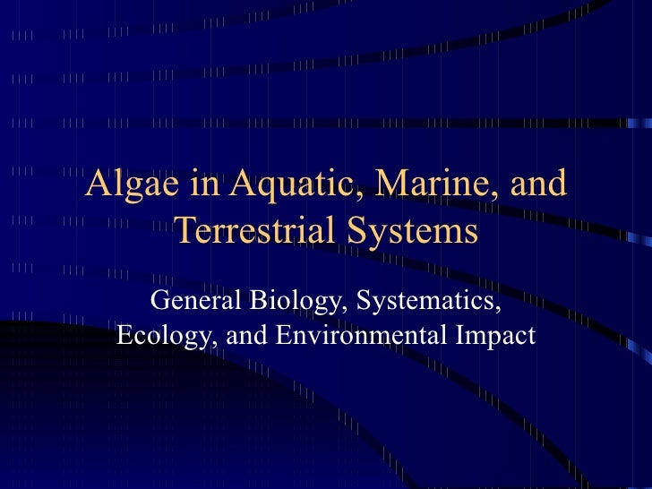 Algae in Aquatic, Marine, and     Terrestrial Systems   General Biology, Systematics, Ecology, and Environmental Impact