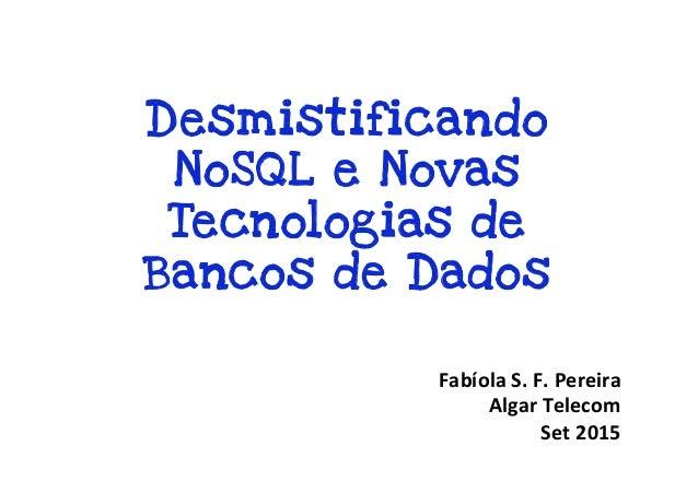Desmistificando NoSQL e Novas Tecnologias de Bancos de Dados Fabíola  S.  F.  Pereira   Algar  Telecom     S...