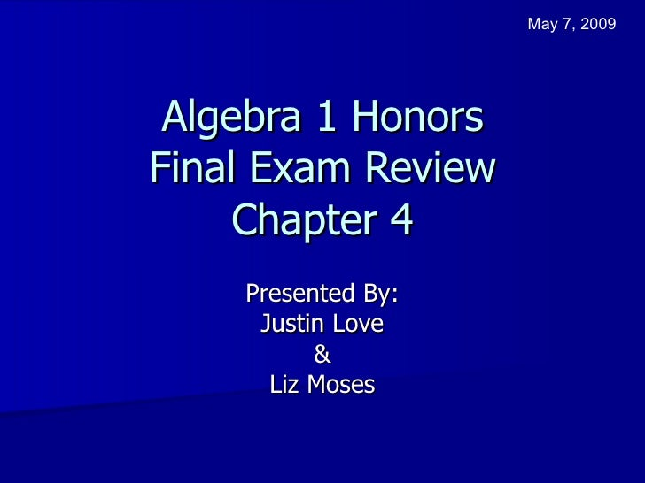 Algebra 1 Honors Final Exam Review Chapter 4 Presented By: Justin Love & Liz Moses May 7, 2009
