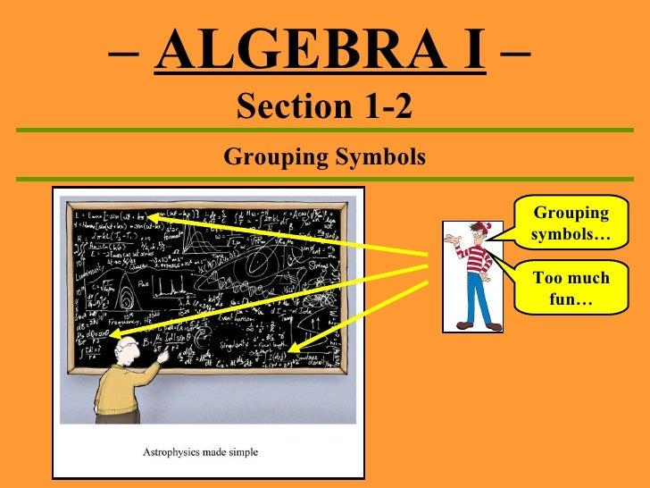–  ALGEBRA I  –   Section 1-2 Grouping Symbols Grouping symbols… Too much fun…