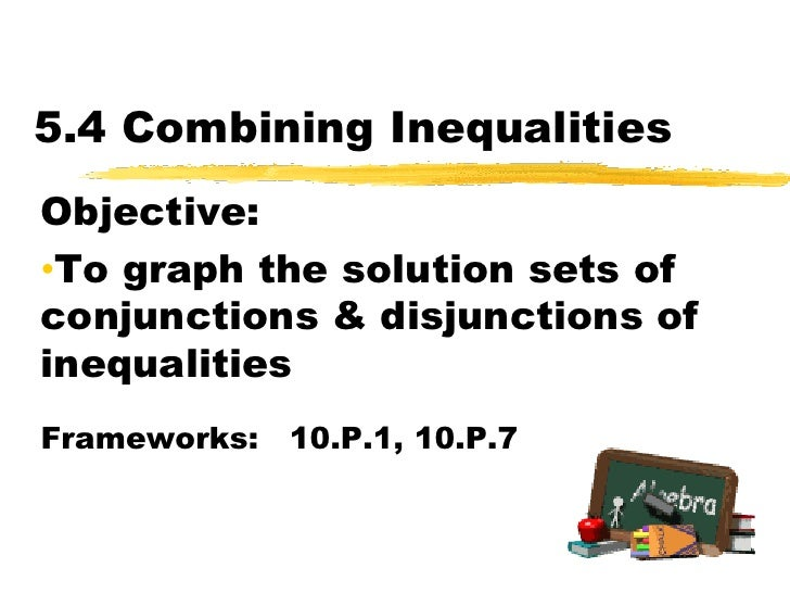 5.4 Combining Inequalities<br />Objective:  <br /><ul><li>To graph the solution sets of conjunctions & disjunctions of ine...