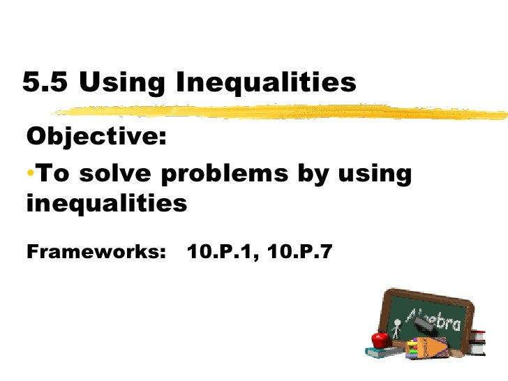 5.5 Using Inequalities<br />Objective:  <br /><ul><li>To solve problems by using inequalities</li></ul>Frameworks:   10.P....