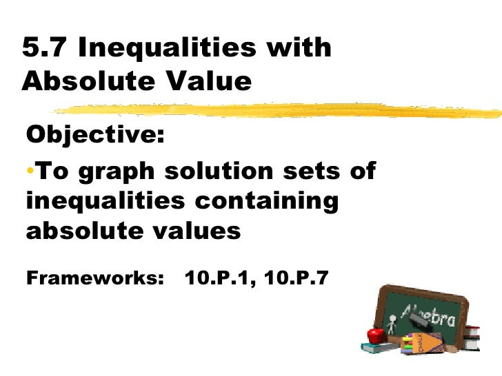 5.7 Inequalities with Absolute Value<br />Objective:  <br /><ul><li>To graph solution sets of inequalities containing abso...