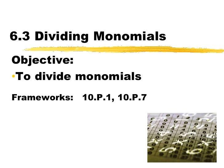 6.3 Dividing Monomials<br />Objective:  <br /><ul><li>To divide monomials</li></ul>Frameworks:   10.P.1, 10.P.7<br />