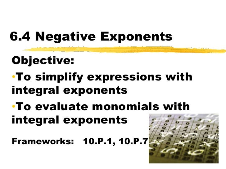 6.4 Negative Exponents<br />Objective:  <br /><ul><li>To simplify expressions with integral exponents