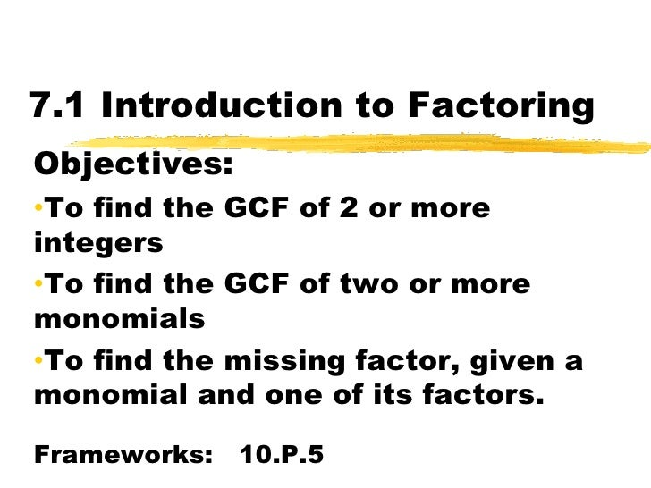 7.1 Introduction to Factoring<br />Objectives:  <br /><ul><li>To find the GCF of 2 or more integers