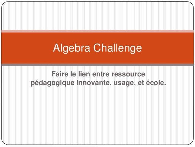 Faire le lien entre ressource pédagogique innovante, usage, et école. Algebra Challenge