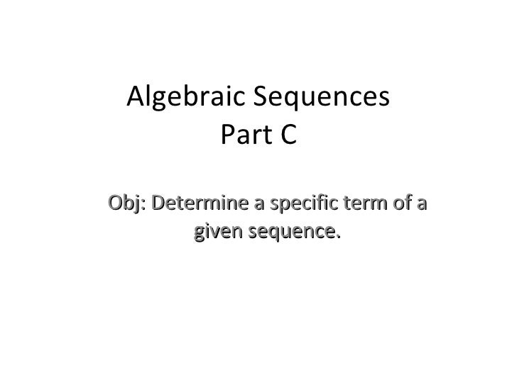 Algebraic Sequences Part C Obj: Determine a specific term of a given sequence.