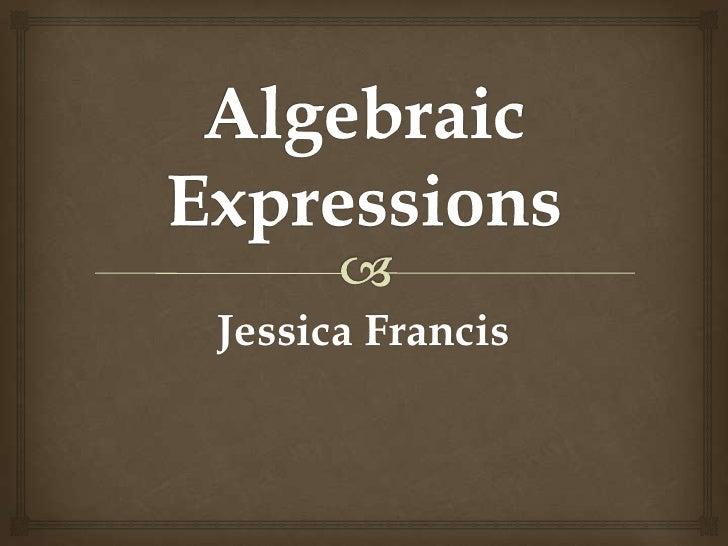 Algebraic Expressions<br />Jessica Francis<br />