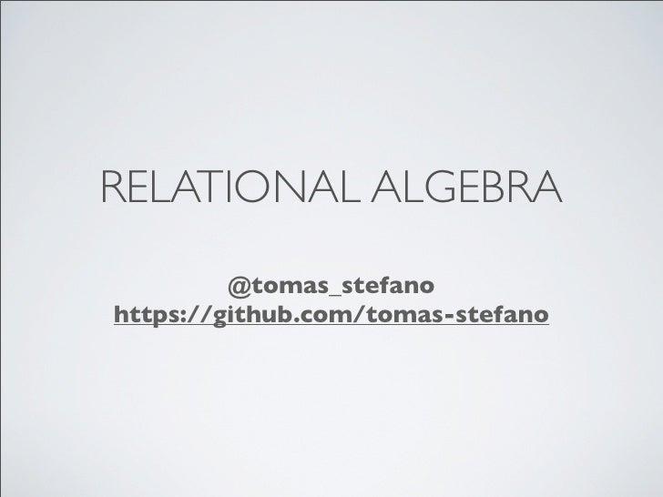 RELATIONAL ALGEBRA         @tomas_stefanohttps://github.com/tomas-stefano