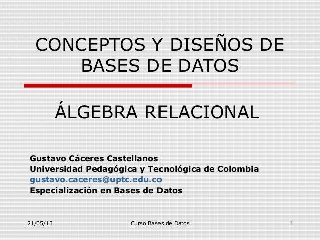 21/05/13 Curso Bases de Datos 1CONCEPTOS Y DISEÑOS DEBASES DE DATOSGustavo Cáceres CastellanosUniversidad Pedagógica y Tec...