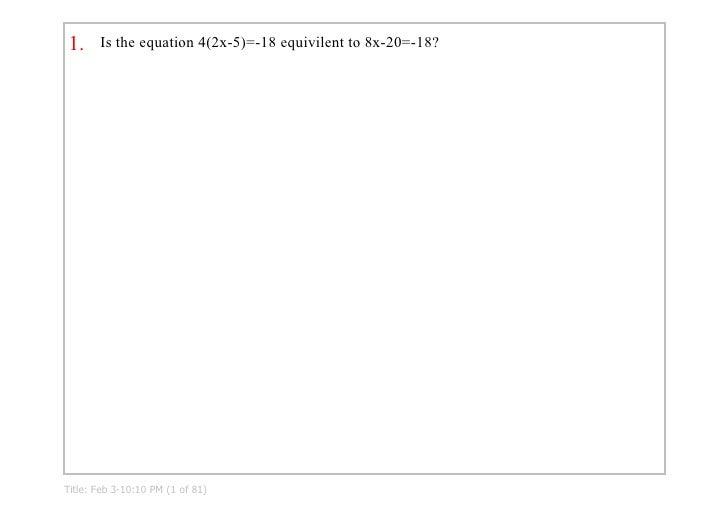 1.     Istheequation4(2x5)=18equivilentto8x20=18?     Title:Feb310:10PM(1of81)