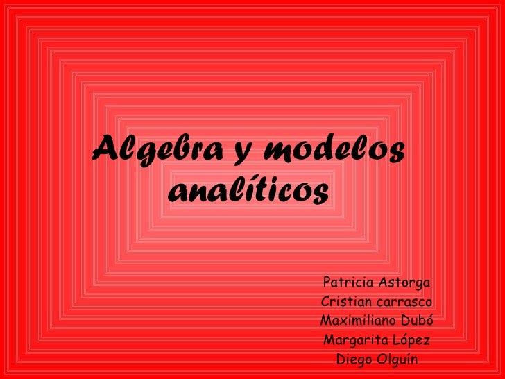 Algebra y modelos analíticos Patricia Astorga Cristian carrasco Maximiliano Dubó Margarita López Diego Olguín