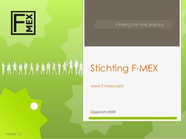 Finding the next practice             Stichting F-MEX             www.f-mex.com             Opgericht 2006Versie 1.1
