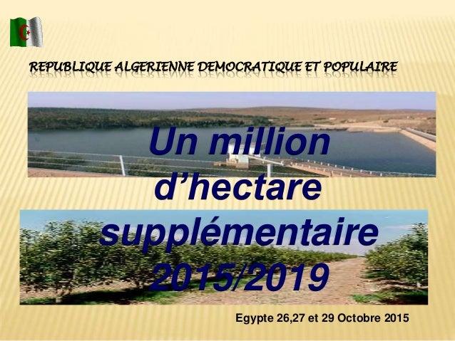 REPUBLIQUE ALGERIENNE DEMOCRATIQUE ET POPULAIRE Egypte 26,27 et 29 Octobre 2015 Un million d'hectare supplémentaire 2015/2...