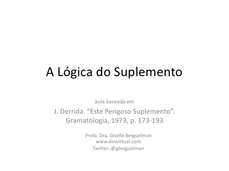 """A Lógica do Suplemento<br />aula baseada em <br />J. Derrida. """"Este Perigoso Suplemento"""". Gramatologia, 1973, p. 173-193<b..."""