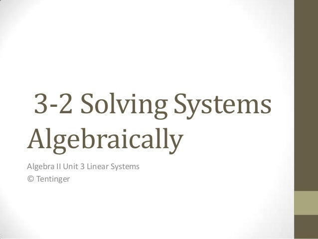 3-2 Solving SystemsAlgebraicallyAlgebra II Unit 3 Linear Systems© Tentinger