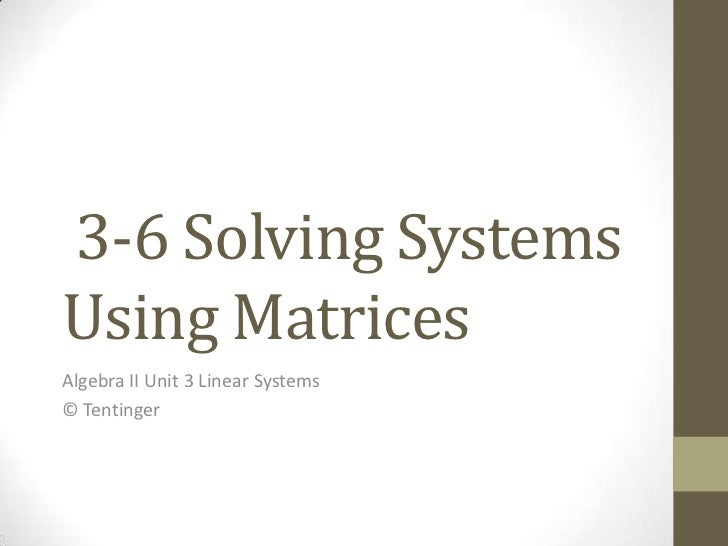 3-6 Solving SystemsUsing MatricesAlgebra II Unit 3 Linear Systems© Tentinger