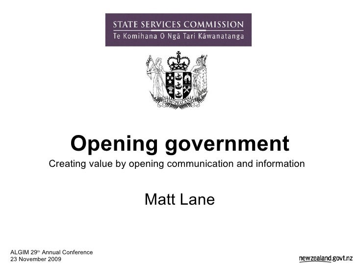 Opening government Creating value by opening communication and information   Matt Lane ALGIM 29 th  Annual Conference 23 N...