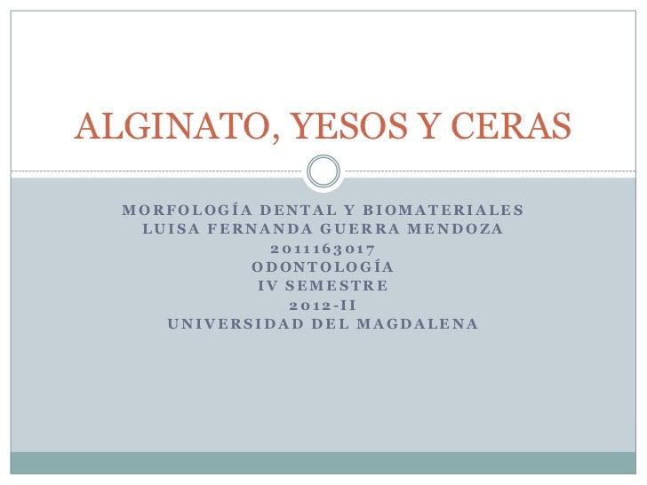 ALGINATO, YESOS Y CERAS  MORFOLOGÍA DENTAL Y BIOMATERIALES   LUISA FERNANDA GUERRA MENDOZA              2011163017        ...