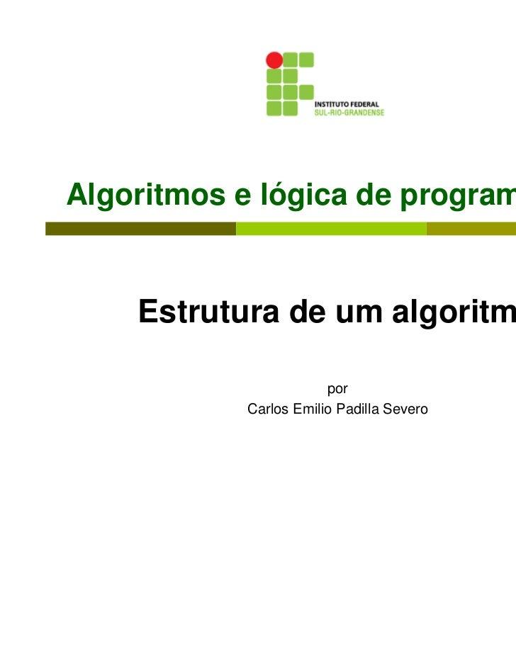 Algoritmos e lógica de programação    Estrutura de um algoritmo                       por           Carlos Emilio Padilla ...