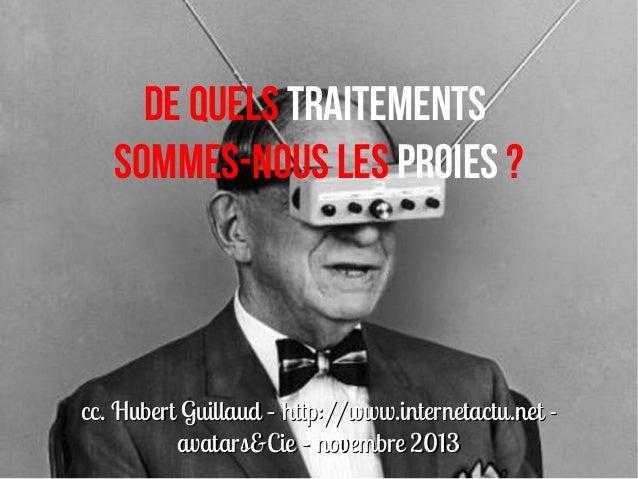 De quels traitements sommes-nous les proies?  cc. Hubert Guillaud – http://www.internetactu.net avatars&Cie – novembre 20...