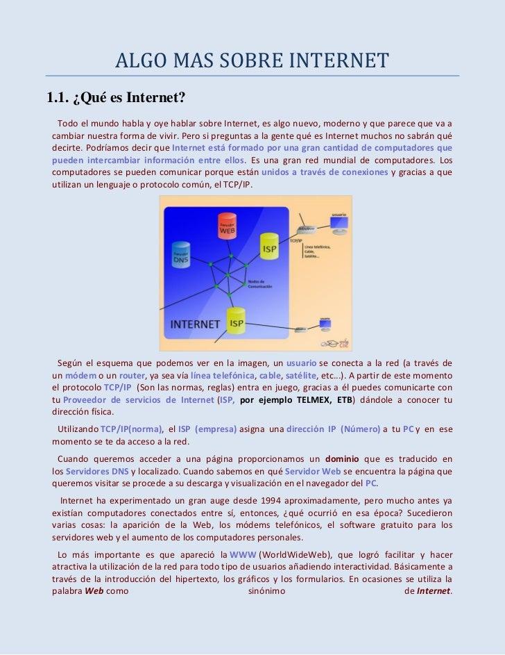 ALGO MAS SOBRE INTERNET1.1. ¿Qué es Internet? Todo el mundo habla y oye hablar sobre Internet, es algo nuevo, moderno y qu...