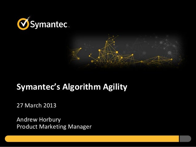 Symantec's Algorithm Agility27 March 2013Andrew HorburyProduct Marketing Manager