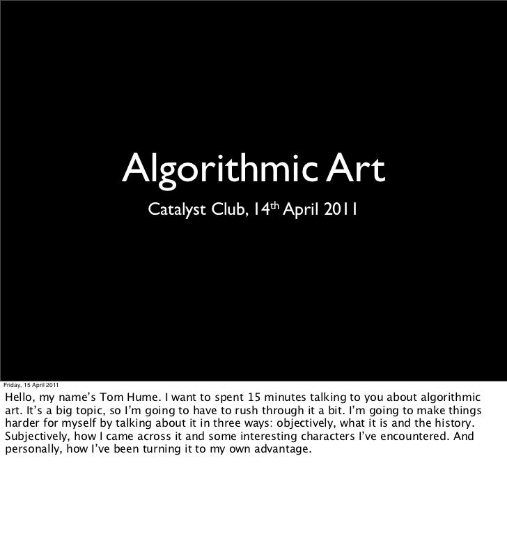 Algorithmic Art                            Catalyst Club, 14th April 2011Friday, 15 April 2011Hello, my name's Tom Hume. I...