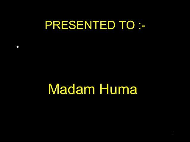 PRESENTED TO :-•    Madam Huma                      1
