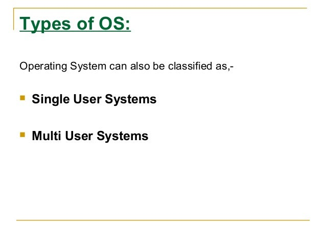 Types of OS: Operating System can also be classified as,  Single User Systems    Multi User Systems