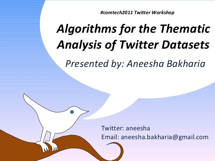 Algorithms for the Thematic Analysis of Twitter Datasets Twitter: aneesha Email: aneesha.bakharia@gmail.com #comtech2011 T...
