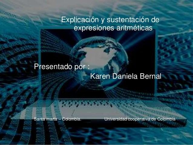 Explicación y sustentación de expresiones aritméticas Presentado por : Karen Daniela Bernal Santa marta – Colombia. Univer...