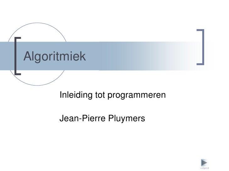 Algoritmiek        Inleiding tot programmeren        Jean-Pierre Pluymers                                        volgend