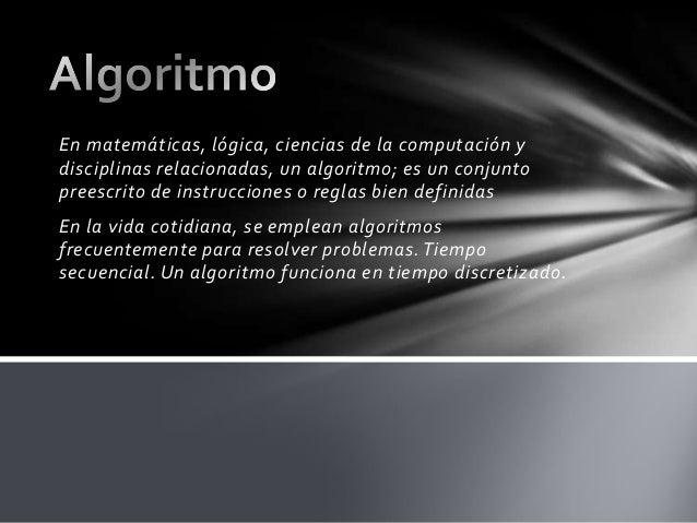 En matemáticas, lógica, ciencias de la computación y disciplinas relacionadas, un algoritmo; es un conjunto preescrito de ...