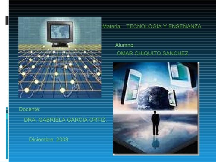 Materia:  TECNOLOGIA Y ENSEÑANZA OMAR CHIQUITO SANCHEZ DRA. GABRIELA GARCIA ORTIZ. Alumno: Docente: Diciembre  2009