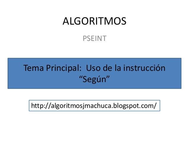 """ALGORITMOS                 PSEINTTema Principal: Uso de la instrucción              """"Según"""" http://algoritmosjmachuca.blog..."""