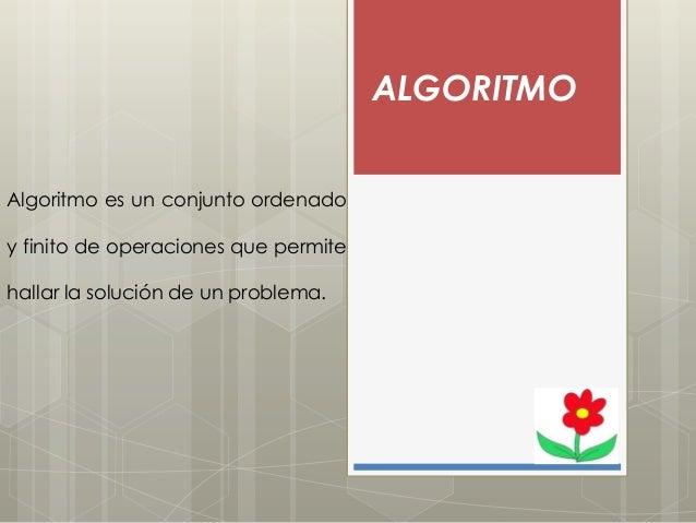 ALGORITMO Algoritmo es un conjunto ordenado y finito de operaciones que permite hallar la solución de un problema.