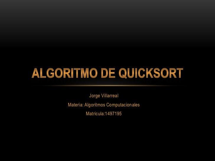 Jorge Villarreal<br />Materia: Algoritmos Computacionales<br />Matricula:1497195<br />Algoritmo de Quicksort<br />