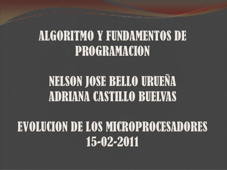 ALGORITMO Y FUNDAMENTOS DE PROGRAMACION<br />NELSON JOSE BELLO URUEÑA<br />ADRIANA CASTILLO BUELVAS<br />EVOLUCION DE LOS ...