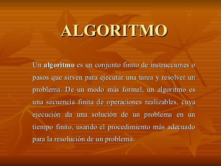 ALGORITMO Un  algoritmo  es un conjunto finito de instrucciones o pasos que sirven para ejecutar una tarea y resolver un p...