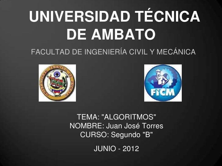 """UNIVERSIDAD TÉCNICA    DE AMBATOFACULTAD DE INGENIERÍA CIVIL Y MECÁNICA          TEMA: """"ALGORITMOS""""         NOMBRE: Juan J..."""