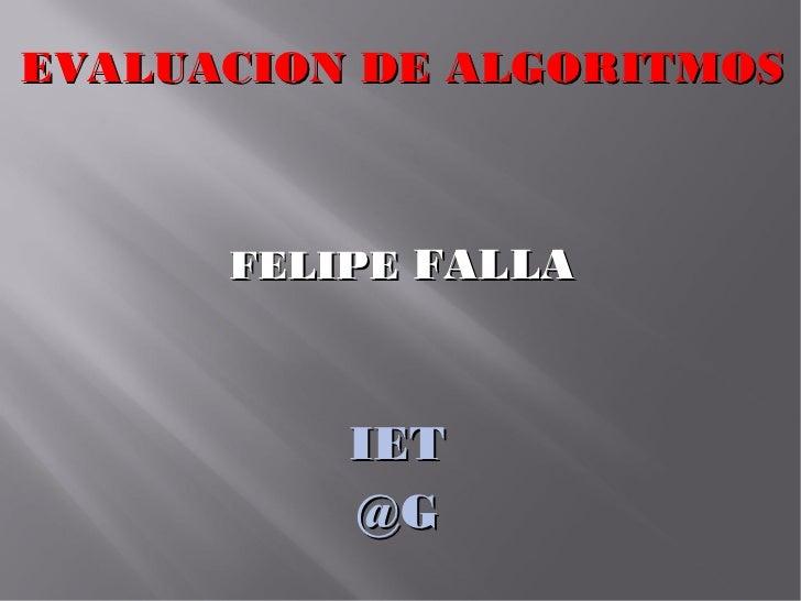 EVALUACION DE ALGORITMOS      FELIPE FALLA          IET          @G