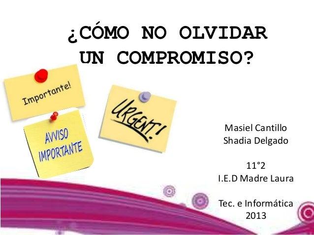 ¿CÓMO NO OLVIDAR UN COMPROMISO?             Masiel Cantillo             Shadia Delgado                   11°2            I...