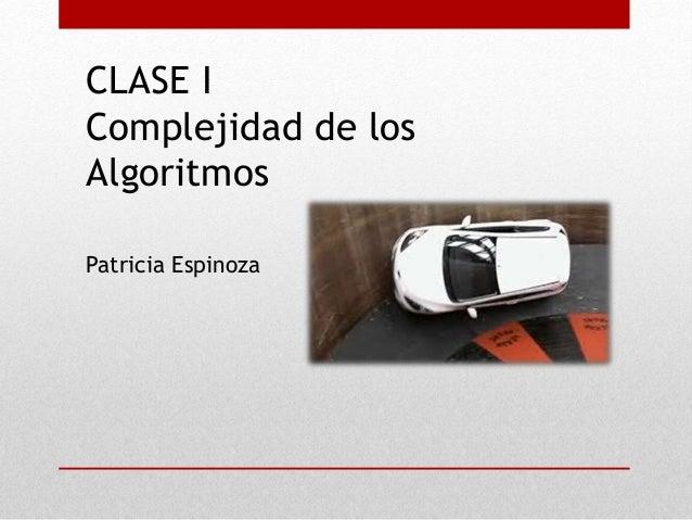 CLASE I Complejidad de los Algoritmos Patricia Espinoza