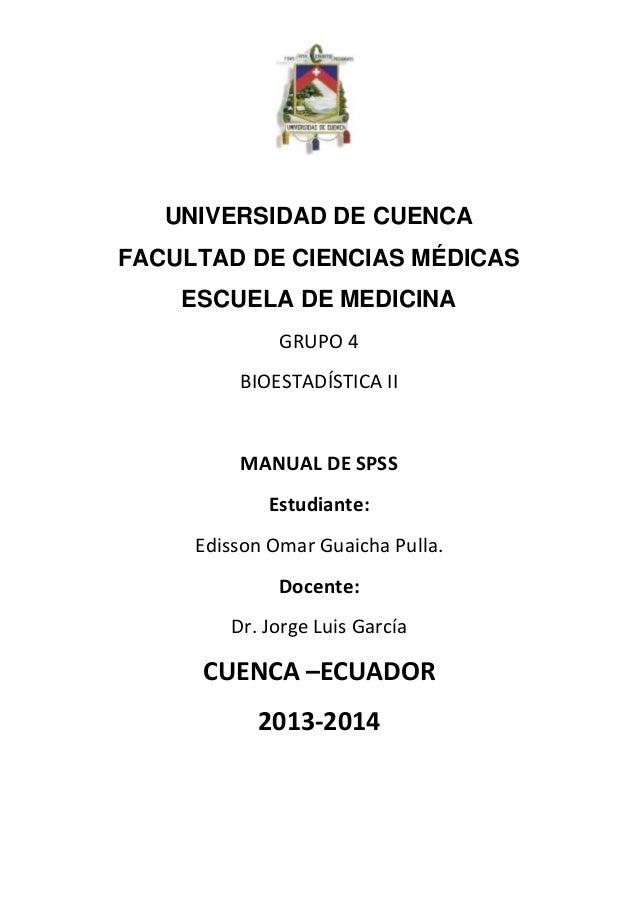 UNIVERSIDAD DE CUENCA FACULTAD DE CIENCIAS MÉDICAS ESCUELA DE MEDICINA GRUPO 4 BIOESTADÍSTICA II  MANUAL DE SPSS Estudiant...