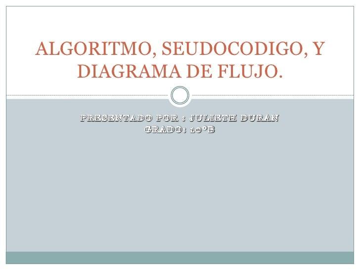 PRESENTADO POR : JULIETH DURAN<br />GRADO: 10ºB<br />ALGORITMO, SEUDOCODIGO, Y DIAGRAMA DE FLUJO.<br />
