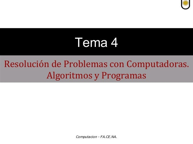 Tema 4 Resolución de Problemas con Computadoras. Algoritmos y Programas  Computacion - FA.CE.NA.