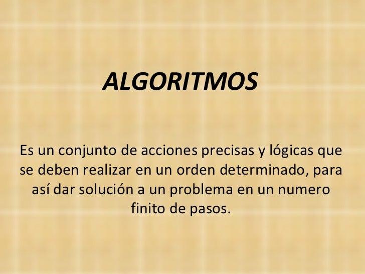 ALGORITMOS Es un conjunto de acciones precisas y lógicas que se deben realizar en un orden determinado, para así dar soluc...