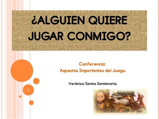¿ALGUIEN QUIEREJUGAR CONMIGO?             Conferencia:    Aspectos Importantes del Juego.        Verónica Santos Santamarí...